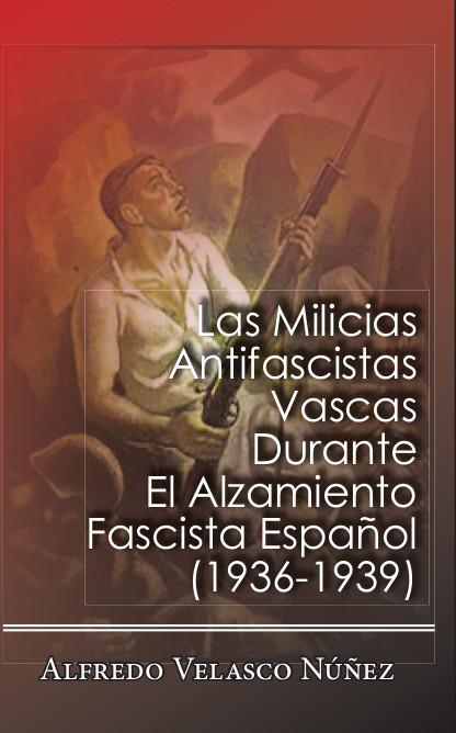 Las Milicias Antifascistas Vascas durante el Alzamiento Fascista Español 1936-1939